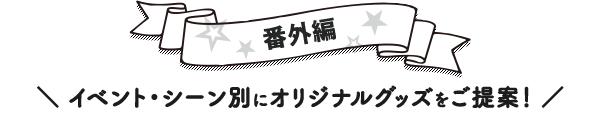 番外編 イベント・シーン別にオリジナルグッズをご提案!