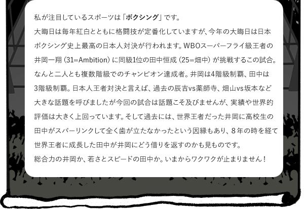 私が注目しているスポーツは「ボクシング」です。 大晦日は毎年紅白とともに格闘技が定番化していますが、今年の大晦日は日本ボクシング史上最高の日本人対決が行われます。 WBOスーパーフライ級王者の井岡一翔(31=Ambition)に同級1位の田中恒成(25=畑中)が挑戦するこの試合。なんと二人とも複数階級でのチャンピオン達成者。井岡は4階級制覇、田中は3階級制覇。 日本人王者対決と言えば、過去の辰吉vs薬師寺、畑山vs坂本など大きな話題を呼びましたが今回の試合は話題こそ及びませんが、実績や世界的評価は大きく上回っています。 そして過去には、世界王者だった井岡に高校生の田中がスパーリンクして全く歯が立たなかったという因縁もあり、8年の時を経て世界王者に成長した田中が井岡にどう借りを返すのかも見ものです。 総合力の井岡か、若さとスピードの田中か。 いまからワクワクが止まりません!