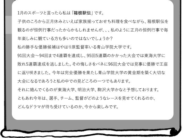 1月のスポーツと言ったら私は「箱根駅伝」です。 子供のころから正月休みといえば家族揃っておせち料理を食べながら、箱根駅伝を観るのが恒例行事だったからかもしれませんが、、、 私のように正月の恒例行事で毎年楽しみに観ている方も多いのではないでしょうか? 私の勝手な優勝候補はやはり原監督率いる青山学院大学ですかね。 91回大会~94回まで4連覇を達成し、95回5連覇のかかった大会では東海大学に敗れ5連覇達成を逃しました。その悔しさをバネに96回大会では見事に優勝で王座に返り咲きました。 今年は完全優勝を果たし青山学院大学の黄金期を築く大切な大会になると思います。 私の中での見どころの一つでもあります。 それに絡んでくるのが東海大学、明治大学、駒沢大学かなと予想しております。ともあれ、年明けの箱根駅伝で選手、チーム、監督がどのようなレースを見せてくれるのか? 今年はどんなドラマが待ち受けているのか、今から楽しみです。